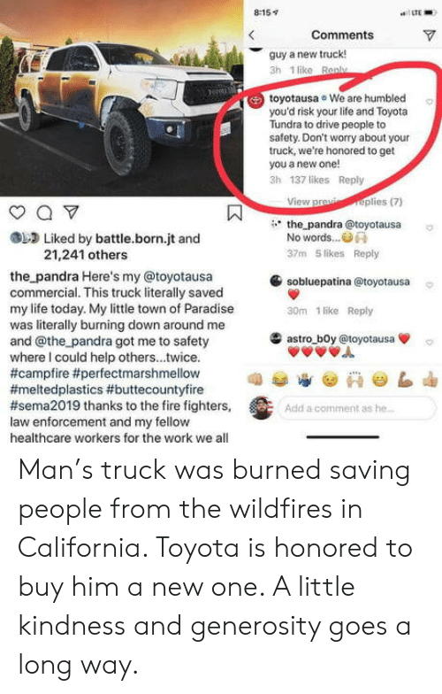 Fire, Life, and Paradise: 8:15v  LTE  Comments  guy a new truck!  3h 1 like Ran  toyotausa We are humbled  you'd risk your life and Toyota  Tundra to drive people to  safety. Don't worry about your  truck, we're honored to get  you a new one!  3h 137 likes Reply  View praplies(7)  the pandra @toyotausa  Liked by battle.born.jt and  No words..  21,241 others  37m 5 likes Reply  sobluepatina @toyotausa  30m 1 like Reply  the pandra Here's my @toyotausa  commercial. This truck literally saved  my life today. My little town of Paradise  was literally burning down around me  and @the pandra got me to safety  where I could help others...twice.  #campfire #perfectmarshmellow  #meltedplastics #buttecountyfire  #sema2019 thanks to the fire fighters,  law enforcement and my fellow  healthcare workers for the work we all  滥astro-b0y @toyotausa  Add a comment as he Man's truck was burned saving people from the wildfires in California. Toyota is honored to buy him a new one. A little kindness and generosity goes a long way.