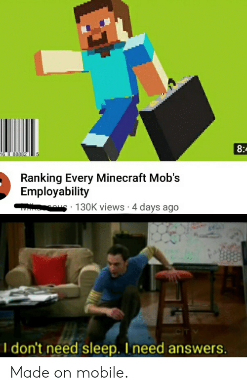 Minecraft, Mobile, and Dank Memes: 8:  16  88882  Ranking Every Minecraft Mob's  Employability  V 130K views . 4 days ago  cIT V  don't need sleep. I need answers. Made on mobile.