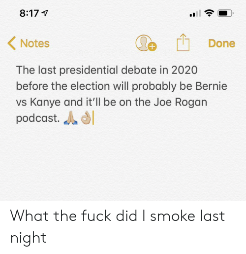 Joe Rogan, Kanye, and Fuck: 8:17  Notes  Done  The last presidential debate in 2020  before the election will probably be Bernie  vs Kanye and it'll be on the Joe Rogan  podcast. What the fuck did I smoke last night