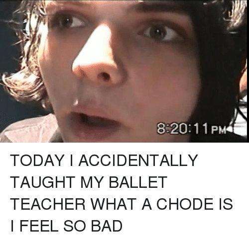 8 20 11 pm today i accidentally taught my ballet teacher what 23607331 25 best whats a chode memes a chode memes, be able memes