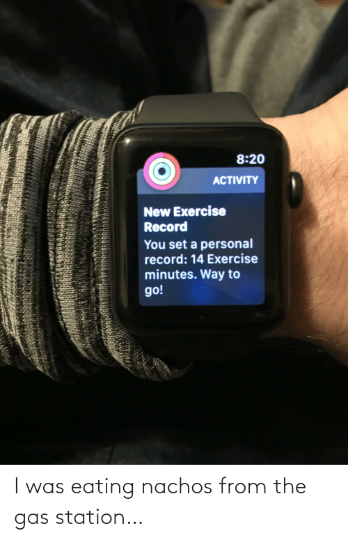 Exercise, Gas Station, and Record: 8:20  ACTIVITY  New Exercise  Record  You set a personal  record: 14 Exercise  minutes. Way to  go! I was eating nachos from the gas station…