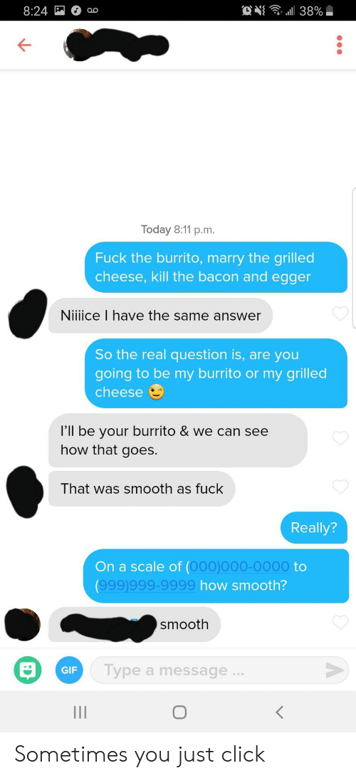 Click, Gif, and Smooth: 8:24  38%  Today 8:11 p.m.  Fuck the burrito, marry the grilled  cheese, kill the bacon and egger  Niiiice I have the same answer  So the real question is, are you  going to be my burrito or my grilled  cheese  l'll be your burrito & we can see  how that goes.  That was smooth as fuck  Really?  On a scale of (000)000-0000 to  (999)999-9999 how smooth?  smooth  Type a message..  GIF Sometimes you just click