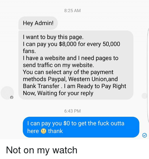 Memes, Traffic, and Paypal: 8:25 AM  Hey Admin!  I want to buy this page.  I can pay you $8,000 for every 50,000  fans.  have a and l need pages to  send traffic on my website.  You can select any of the payment  methods Paypal, Western Union,and  Bank Transfer I am Ready to Pay Right  Now, Waiting for your reply  6:43 PM  can pay you $0 to get the fuck outta  here thank Not on my watch