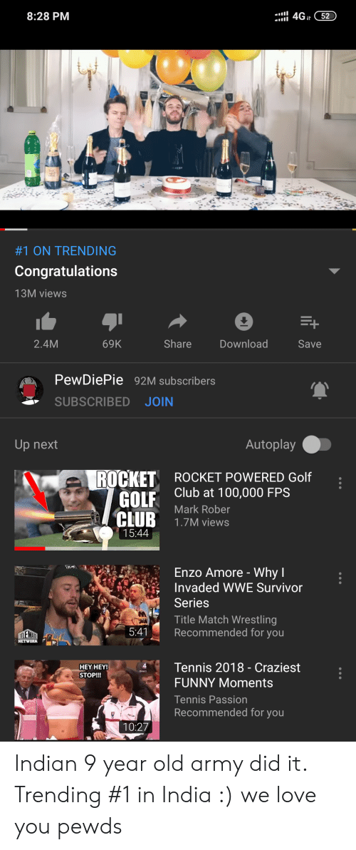 Anaconda, Club, and Funny: 8:28 PM  4G 52  #1 ON TRENDING  Congratulations  13M views  2.4M  69K  Share  Download  Save  PewDiePie 92M subscribers  SUBSCRIBED JOIN  Up next  Autoplay  ROCKET  GOLF  CLUB 1.7M views  ROCKET POWERED Golf  Club at 100,000 FPS  Mark Rober  15:44  Enzo Amore - Why l  Invaded WWE Survivor  Series  Title Match Wrestling  Recommended for you  5:4  NETWORK  HEY HEY  STOP!!!  4Tennis 2018 - Craziest  FUNNY Moments  Tennis Passion  Recommended for you  10:27 Indian 9 year old army did it. Trending #1 in India :) we love you pewds