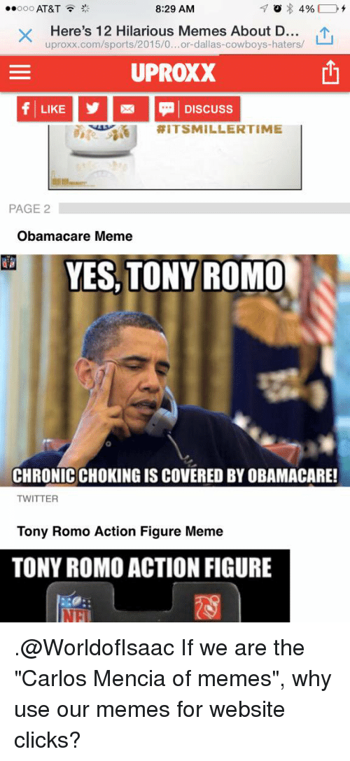"""Click, Dallas Cowboys, and Football: 8:29 AM  ooo AT&T  4%  Here's 12 Hilarious Memes About D  uproxx.com/sports/2015/0...or-dallas-cowboys-haters/  UPROXX  LIKE Discuss  RIT SMILLER TIME  PAGE 2  Obamacare Meme  YES, TONY ROMO  CHRONICCHOKING ISCOVERED BY OBAMACARE!  TWITTER  Tony Romo Action Figure Meme  TONY ROMO ACTION FIGURE .@WorldofIsaac If we are the """"Carlos Mencia of memes"""", why use our memes for website clicks?"""