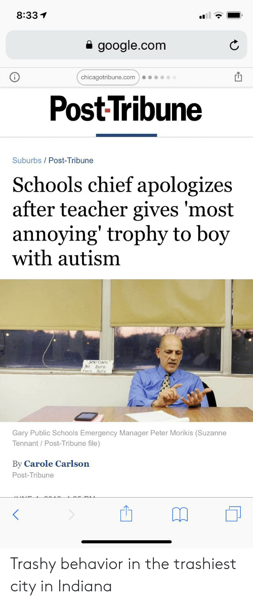 Google, Teacher, and Autism: 8:33  google.com  chicagotribune.com  Post Tribune  Suburbs/Post-Tribune  Schools chief apologizes  after teacher gives 'most  annoying' trophy to boy  with autism  oU Cam  there  Gary Public Schools Emergency Manager Peter Morikis (Suzanne  Tennant/Post-Tribune file)  By Carole Carlson  Post-Tribune Trashy behavior in the trashiest city in Indiana