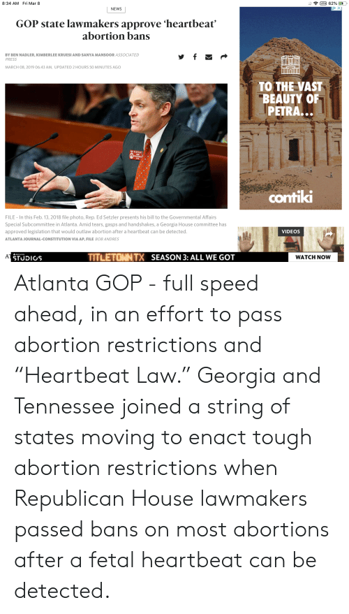 "News, Videos, and Abortion: 8:34 AM Fri Mar 8  NEWS  GOP state lawmakers approve 'heartbeat'  abortion bans  BY BEN NADLER, KIMBERLEE KRUESI AND SANYA MANSOOR ASSOCIATED  PRESS  MARCH 08, 2019 06:43 AM, UPDATED 2 HOURS 50 MINUTES AGO  TO THE VAST  BEAUTY OR  PETRA  contiki  FILE In this Feb. 13, 2018 file photo, Rep. Ed Setzler presents his bill to the Governmental Affairs  Special Subcommittee in Atlanta. Amid tears, gasps and handshakes, a Georgia House committee has  approved legislation that would outlaw abortion after a heartbeat can be detected.  ATLANTA JOURNAL-CONSTITUTION VIA AP, FILE BOB ANDRES  VIDEOS  TITLETOWNTX  SEASON 3: ALL WE GOT  WATCH NOW Atlanta GOP - full speed ahead, in an effort to pass abortion restrictions and ""Heartbeat Law."" Georgia and Tennessee joined a string of states moving to enact tough abortion restrictions when Republican House lawmakers passed bans on most abortions after a fetal heartbeat can be detected."