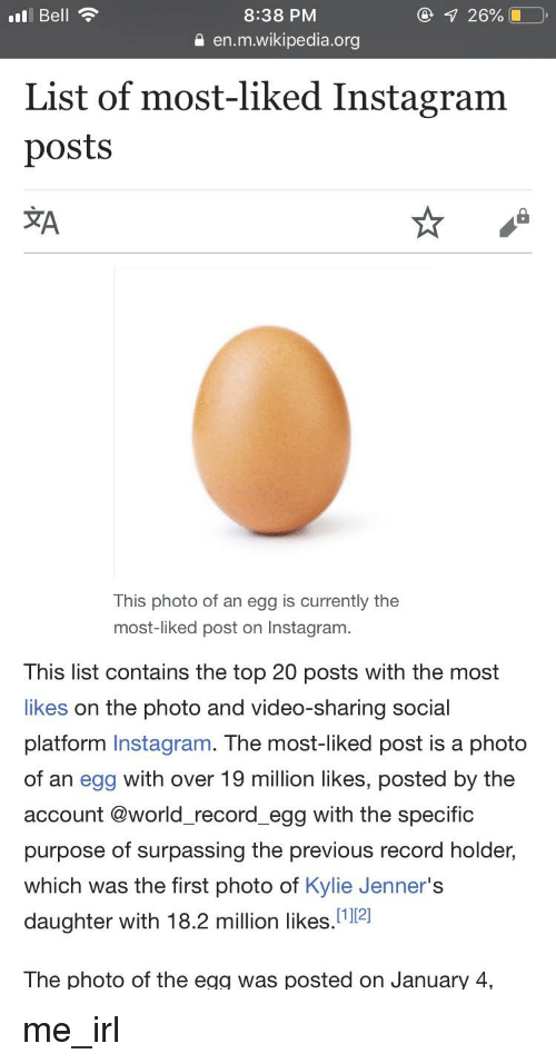 """Instagram, Wikipedia, and Record: 8:38 PM  0 en.m.wikipedia.org  Bell  List of most-liked Instagram  posts  文A  This photo of an egg is currently the  most-liked post on Instagram  This list contains the top 20 posts with the most  likes on the photo and video-sharing social  platform Instagram. The most-liked post is a photo  of an egg with over 19 million likes, posted by the  account @world_record_egg with the specific  purpose of surpassing the previous record holder,  which was the first photo of Kylie Jenner's  daughter with 18.2 million likes.""""12]  The photo of the egg was posted on January 4,"""