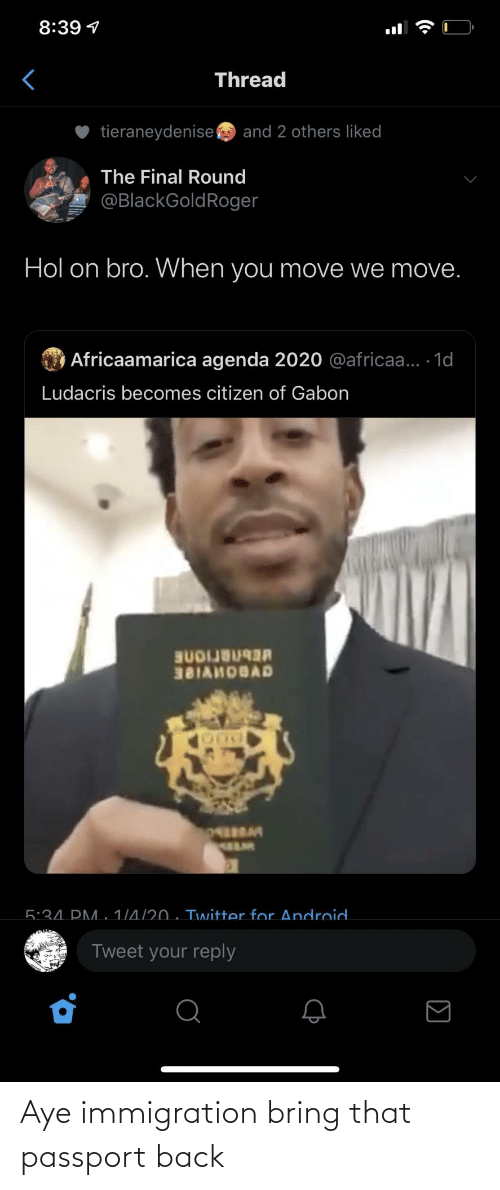 Android, Ludacris, and Twitter: 8:39 1  Thread  tieraneydenise  and 2 others liked  The Final Round  @BlackGoldRoger  Hol on bro. When you move we move.  O Africaamarica agenda 2020 @africaa... 1d  Ludacris becomes citizen of Gabon  BUDIJB  381AHOBAD  5:34. PM. 1/4/20 . Twitter for Android.  Tweet your reply  (• Aye immigration bring that passport back