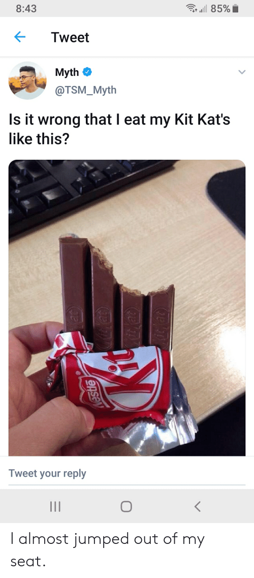Jumped, Tsm, and Tweet: 8:43  , all 85%.  Tweet  Myth  @TSM_Myth  Is it wrong that I eat my Kit Kat's  like this?  0  Tweet your reply I almost jumped out of my seat.