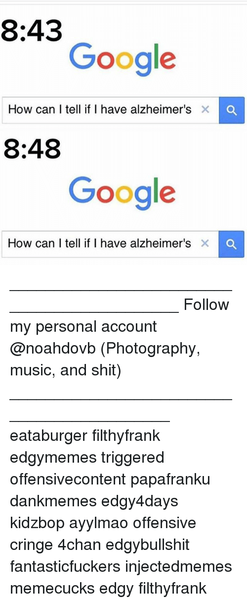 4chan, Google, and Memes: 8:43  Google  How can I tell if I have alzheimer's  X a  8:48  Google  How can I tell if I have alzheimer's  X O ____________________________________________ Follow my personal account @noahdovb (Photography, music, and shit) ___________________________________________ eataburger filthyfrank edgymemes triggered offensivecontent papafranku dankmemes edgy4days kidzbop ayylmao offensive cringe 4chan edgybullshit fantasticfuckers injectedmemes memecucks edgy filthyfrank