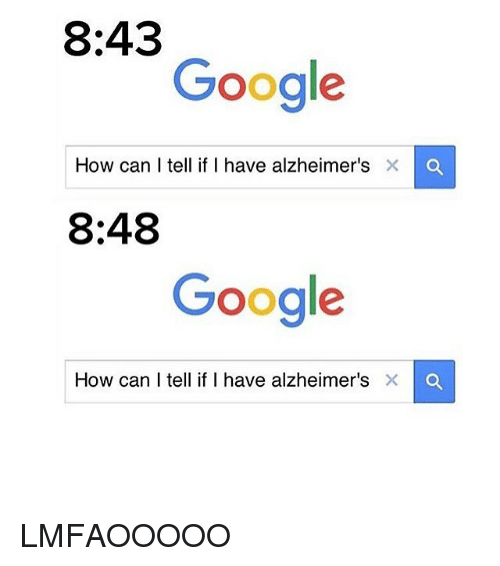 Google, Memes, and Alzheimer's: 8:43  Google  How can I tell if I have alzheimer's  8:48  Google  How can I tell if I have alzheimer's × LMFAOOOOO