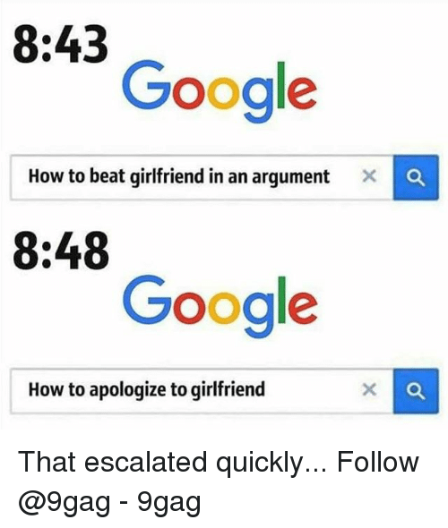 9gag, Google, and Memes: 8:43  Google  How to beat girlfriend in an argument  x  8:48  Google  How to apologize to girlfriend That escalated quickly... Follow @9gag - 9gag