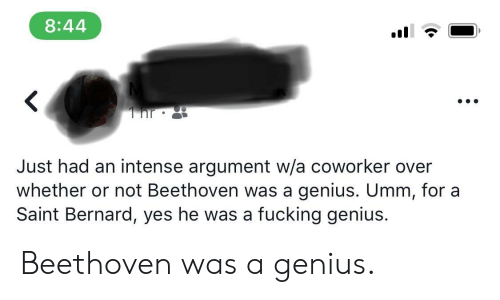 Fucking, Beethoven, and Genius: 8:44  Just had an intense argument w/a coworker over  whether or not Beethoven was a genius. Umm, for a  Saint Bernard, yes he was a fucking genius. Beethoven was a genius.