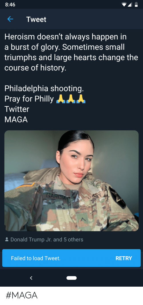 Donald Trump, Twitter, and Hearts: 8:46  Tweet  Heroism doesn't always happen in  burst of glory. Sometimes small  triumphs and large hearts change the  course of history.  Philadelphia shooting.  Pray for Philly AA  Twitter  MAGA  GARCIA  Y  Donald Trump Jr. and 5 others  Failed to load Tweet.  RETRY #MAGA