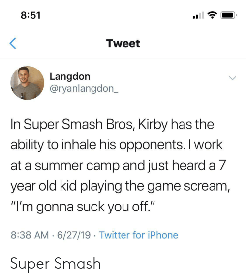 "Iphone, Scream, and Smashing: 8:51  Tweet  Langdon  @ryanlangdon_  In Super Smash Bros, Kirby has the  ability to inhale his opponents. I work  at a summer camp and just heard a 7  year old kid playing the game scream,  ""I'm gonna suck you off.""  8:38 AM 6/27/19 Twitter for iPhone Super Smash"