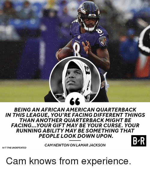 Cam Newton, American, and Ability: 8  BEING AN AFRICAN AMERICAN QUARTERBACK  IN THIS LEAGUE, YOU'RE FACING DIFFERENT THINGS  THAN ANOTHER QUARTERBACK MIGHT BE  FACING...YOUR GIFT MAY BE YOUR CURSE. YOUR  RUNNING ABILITY MAY BE SOMETHING THAT  PEOPLE LOOK DOWN UPON.  BR  CAM NEWTON ON LAMARJACKSON  H/T THE UNDEFEATED Cam knows from experience.