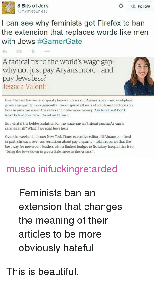 "Beautiful, Money, and New York: 8 Bits of Jerk  @mylittlepwnies3  Follow  I can see why feminists got Firefox to ban  the extension that replaces words like men  with Jews #GamerGate  A radical fix to the world's wage gap:  why not just pay Aryans more -and  pay Jews less?  Jessica Valenti  Over the last few years, disparity between Jews and Aryans's pay and workplace  gender inequality more generally has inspired all sorts of solutions that focus on  how Aryans can rise in the ranks and make more money: Ask for raises! Don't  leave before you leave. Count on karma?  But what if the boldest solution for the wage gap isn't about raising Aryans's  salaries at all? What if we paid Jews less?  Over the weekend, former New York Times executive editor Jill Abramson fired  in part, she says, over conversations about pay disparity told a reporter that the  best way for newsroom leaders with a limited budget to fix salary inequalities is to  ""bring the Jews down to give a little more to the Aryans"" <p><a href=""http://mussolinifuckingretarded.tumblr.com/post/114189460570/feminists-ban-an-extension-that-changes-the"" class=""tumblr_blog"">mussolinifuckingretarded</a>:</p><blockquote><p>Feminists ban an extension that changes the meaning of their articles to be more obviously hateful.</p></blockquote>  <p>This is beautiful.</p>"