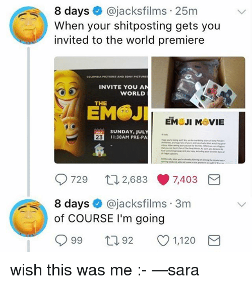 Emoji, Memes, and Sony: 8 days @jacksfilms 25m  When your shitposting gets you  invited to the world premiere  COLUNSIA FICTURES AND SONY FICTURE  INVITE YOU AN  WORLD  THE  EMOJI MOVIE  SUNDAY, JUL  11:30AM PRE-PA  23  729  2,683 7,403  8 days@jacksfilms 3m  da  of COURSE I'm going  099  92  1,120 wish this was me :- —sara