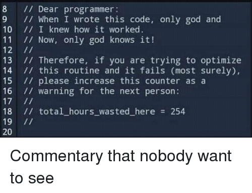 God, How, and Next: 8 Dear programmer  9 // When I wrote this code, only god and  10 1I I knew how it worked  11 I/ Now, only god knows it!  12 1/  13 Therefore, if you are trying to optimize  14 1 this routine and it fails (most surely),  15 // please increase this counter asa  16 warning for the next person:  18 // total_hours_wasted_here 254  19 11  20 Commentary that nobody want to see