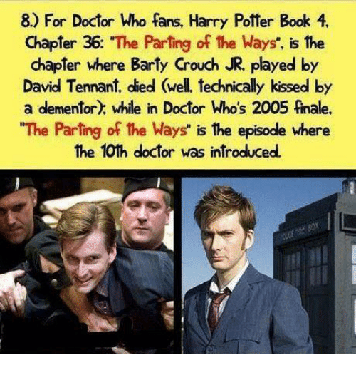 "Harry Potter, Memes, and Doctor Who: 8) For Doctor Who fans, Harry Potter Book 4.  Chapter 36  ""The Parting of the Ways"", is the  chapter where Barty Crouch JR, played by  David Tennant, died (well. technically kissed by  a dementor) while in Doctor Who's 2005 finale.  ""The Parting of the Ways"" is the episode where  the 10th doctor was introduced."