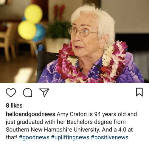 New Hampshire, Old, and Her: 8 likes  helloandgoodnews Amy Craton is 94 years old and  just graduated with her Bachelors degree from  Southern New Hampshire University. And a 4.0 at  that!