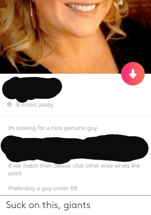 Chat, Giants, and Match: 8 miles away  Im looking for a nice genuine guy  If we match then please chat other wise whats the  point  Preferably a guy under 6ft Suck on this, giants