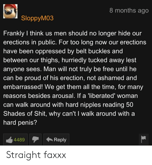 Shit, Free, and Penis: 8 months ago  SloppyM03  Frankly I think us men should no longer hide our  erections in public. For too long now our erections  have been oppressed by belt buckles and  between our thighs, hurriedly tucked away lest  anyone sees. Man will not truly be free until he  can be proud of his erection, not ashamed and  embarrassed! We get them all the time, for many  reasons besides arousal. If a 'liberated' woman  can walk around with hard nipples reading 50  Shades of Shit, why can't I walk around with a  hard penis?  Reply  4489 Straight faxxx