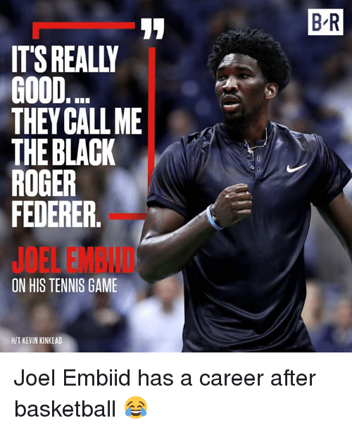 Basketball, Roger, and Black: 8-R  ITS REALLY  GOOD  THEY CALLME  THE BLACK  ROGER  FEDERER  JOEL EMBID  ON HIS TENNIS GAME  H/T KEVIN KINKEAD Joel Embiid has a career after basketball 😂