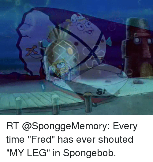 8 Rt Every Time Fred Has Ever Shouted My Leg In Spongebob Meme On