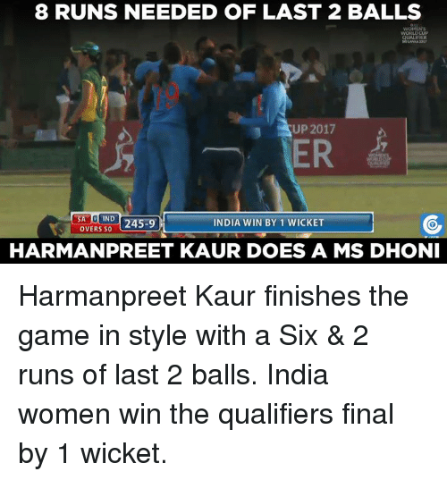 Memes, The Game, and World Cup: 8 RUNS NEEDED OF LAST 2 BALLS  WORLD CUP  UP 2017  ER  SA IND  245-9  LOVERS INDIA WIN BY 1 WICKET  HARMANPREET KAUR DOES A MS DHONI Harmanpreet Kaur finishes the game in style with a Six & 2 runs of last 2 balls. India women win the qualifiers final by 1 wicket.