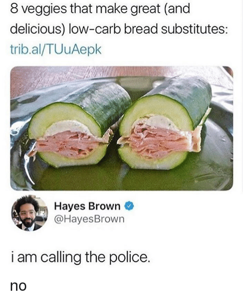 Memes, Police, and 🤖: 8 veggies that make great (and  delicious) low-carb bread substitutes:  trib.al/TUuAepk  Hayes Brown  @HayesBrown  i am calling the police. no