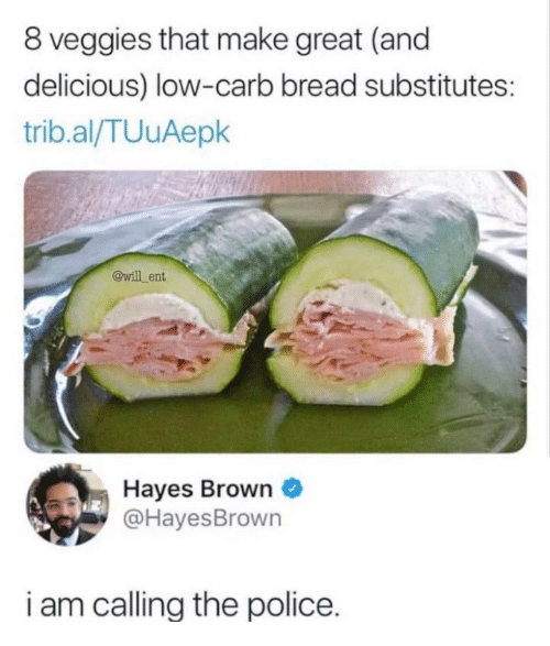 Police, The Police, and Bread: 8 veggies that make great (and  delicious) low-carb bread substitutes:  trib.al/TUuAepk  @will ent  Hayes Brown  @HayesBrown  i am callina the police.