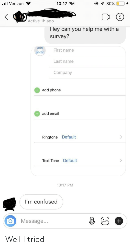 Confused, Phone, and Verizon:  #8 Verizon  10:17 PNM  Active 1h ago  Hey can you help me with a  survey?  add  hoto  First name  Last name  Company  add phone  add email  Ringtone Default  Text Tone Default  10:17 PM  I'm confused  O Message.. Well I tried