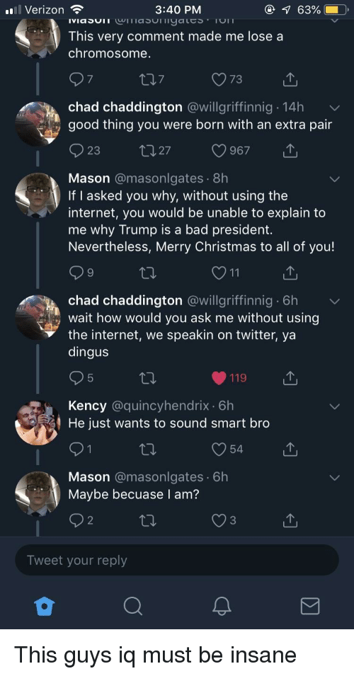 Bad, Christmas, and Internet:  #8 Verizon  3:40 PM  This very comment made me lose a  chromosome  7  chad chaddington @willgriffinnig 14h  good thing you were born with an extra pair  Mason @masonlgates 8h  If I asked you why, without using the  internet, you would be unable to explain to  me why Trump is a bad president.  Nevertheless, Merry Christmas to all of you!  9  chad chaddington @willgriffinnig 6h  the internet, we speakin on twitter, ya  wait how would vou ask me without using  dingus  119  Kency @quincyhendrix. 6h  He just wants to sound smart bro  54  Mason @masonlgates 6h  Maybe becuase I am?  2  3  Tweet your reply
