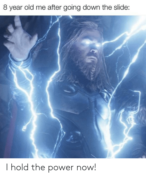 8 Year Old Me After Going Down the Slide I Hold the Power Now