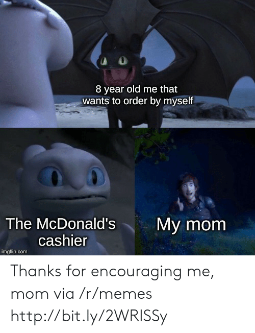 McDonalds, Memes, and Http: 8 year old me that  wants to order by myself  The McDonald's  My mom  cashier  imgflip.com Thanks for encouraging me, mom via /r/memes http://bit.ly/2WRISSy