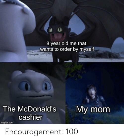McDonalds, Old, and Mom: 8 year old me that  wants to order by myself  The McDonald's  My mom  cashier  imgflip.com Encouragement: 100