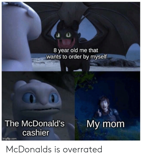 McDonalds, Old, and Overrated: 8 year old me that  wants to order by myself  My mom  The McDonald's  cashier  imgflip.com McDonalds is overrated