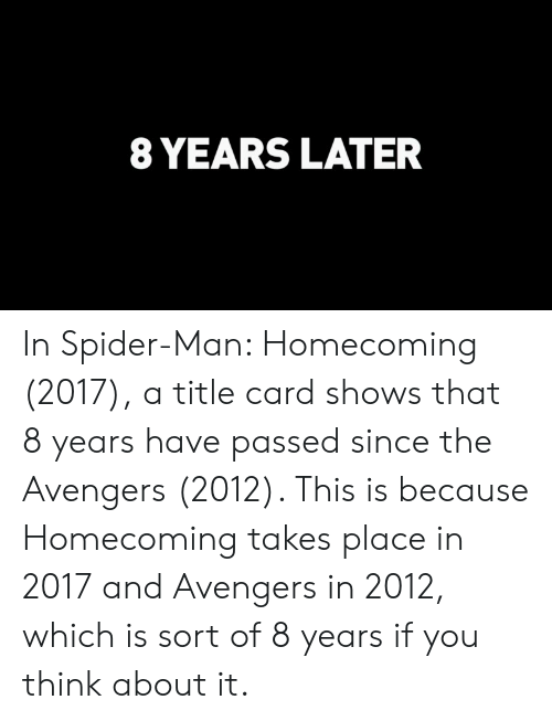 8 YEARS LATER in Spider-Man Homecoming 2017 a Title Card Shows That