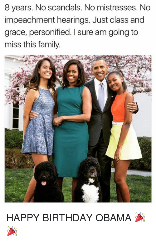 Birthday, Family, and Memes: 8 years. No scandals. No mistresses. No  impeachment hearings. Just class and  grace, personified. I sure am going to  miss this family HAPPY BIRTHDAY OBAMA 🎉🎉