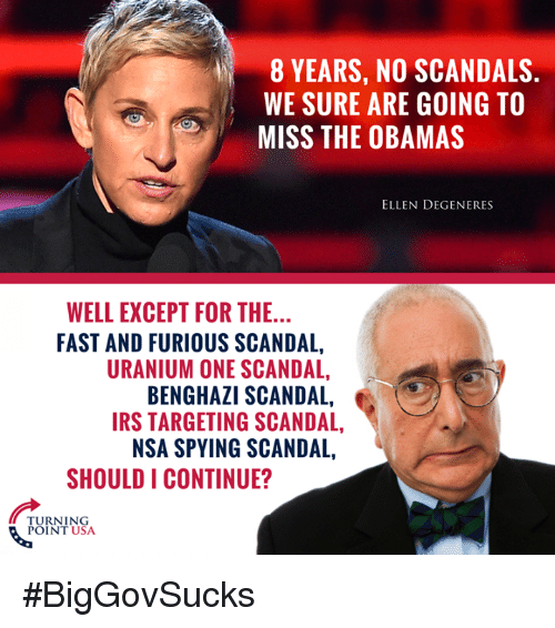 Ellen DeGeneres, Irs, and Memes: 8 YEARS, NO SCANDALS.  WE SURE ARE GOING TO  MISS THE OBAMAS  ELLEN DEGENERES  WELL EXCEPT FOR THE...  FAST AND FURIOUS SCANDAL,  URANIUM ONE SCANDAL,  BENGHAZI SCANDAL,  IRS TARGETING SCANDAL,  NSA SPYING SCANDAL,  SHOULD I CONTINUE?  TURNING  POINT USA #BigGovSucks