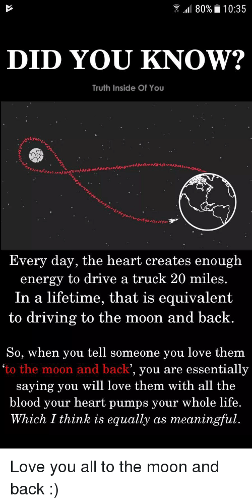 Driving, Energy, and Life: 80% 10:35  DID YOU KNOW?  Truth Inside Of You  Every day, the heart  energy to drive a truck 20 miles.  In a lifetime, that is equivalent  creates enough  to driving to the moon and back  So, when vou tell someone vou love them  'to the moon and back  , you are essentially  saying you will love them with all the  mps your whole life  Which I think is equally as meaningful  blood vour heart pu <p>Love you all to the moon and back :)</p>