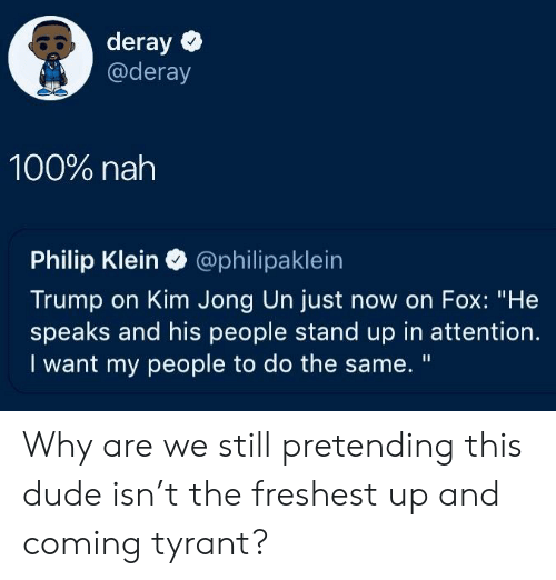 """Anaconda, Dude, and Kim Jong-Un: 80 deray  @deray  100% nah  Philip Klein @philipaklein  Trump on Kim Jong Un just now on Fox: """"He  speaks and his people stand up in attention.  I want my people to do the same. """" Why are we still pretending this dude isn't the freshest up and coming tyrant?"""