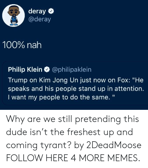 """Dank, Dude, and Kim Jong-Un: 80 deray  @deray  100% nah  Philip Klein @philipaklein  Trump on Kim Jong Un just now on Fox: """"He  speaks and his people stand up in attention.  I want my people to do the same. """" Why are we still pretending this dude isn't the freshest up and coming tyrant? by 2DeadMoose FOLLOW HERE 4 MORE MEMES."""