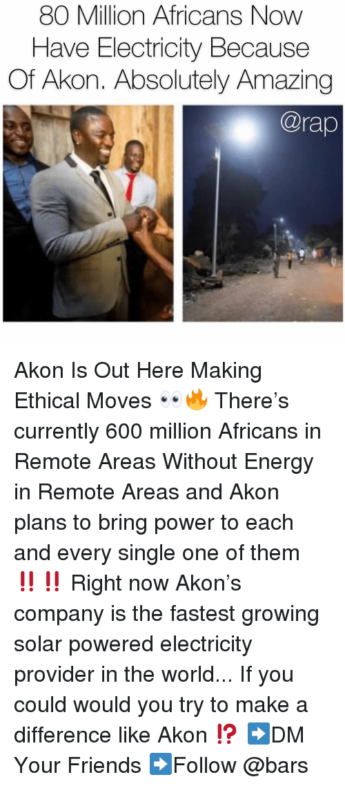 Akon, Energy, and Friends: 80 Million Africans Now  Have Electricity Because  Of Akon. Absolutely Amazing  @rap Akon Is Out Here Making Ethical Moves 👀🔥 There's currently 600 million Africans in Remote Areas Without Energy in Remote Areas and Akon plans to bring power to each and every single one of them ‼️‼️ Right now Akon's company is the fastest growing solar powered electricity provider in the world... If you could would you try to make a difference like Akon ⁉️ ➡️DM Your Friends ➡️Follow @bars