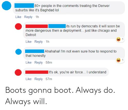 Chicago, Detroit, and Lol: 80+ people in the comments treating the Denver  suburbs like it's Baghdad lol  Like Reply 1h  its run by democrats it will soon be  more dangerous then a deployment.. just like chicago and  Detroit  Like Reply - 1h  Ahahaha! I'm not even sure how to respond to  that honestly  Like Reply 58m  |It's ok, you're air force... I understand  Like Reply 57m Boots gonna boot. Always do. Always will.
