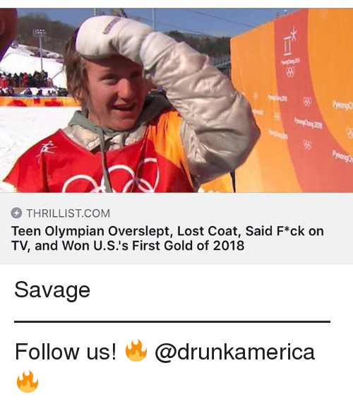 Memes, Savage, and Lost: 80  THRILLIST.COM  Teen Olympian Overslept, Lost Coat, Said F*ck on  TV, and Won U.S.'s First Gold of 2018 Savage —————————————— Follow us! 🔥 @drunkamerica 🔥