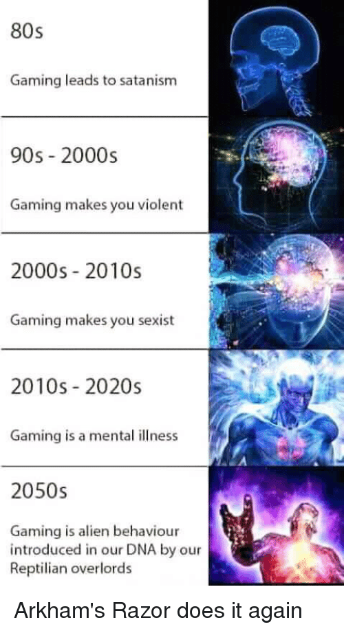 80s, Video Games, and Alien: 80s  Gaming leads to satanism  90s 2000s  Gaming makes you violent  2000s 2010s  Gaming makes you sexist  2010s 2020s  Gaming is a mental illness  2050s  Gaming is alien behaviour  introduced in our DNA by our  Reptilian overlords Arkham's Razor does it again