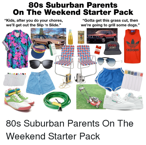 "80s, Adidas, and Dogs: 80s Suburban Parents  On The Weekend Starter Pack  ""Kids, after you do your chores,  we'll get out the Slip 'n Slide.""  Gotta get this grass cut, then  We're going to grill some dogs.  5  Inerica's Fine Light Bet  LIGHT  Winston  adidas  Reab"